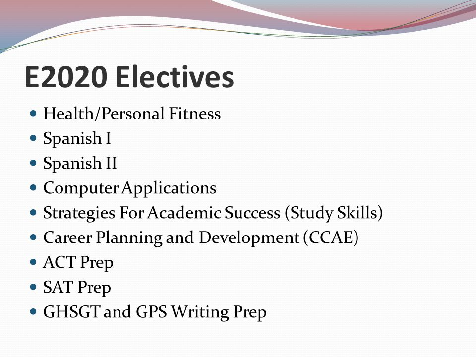 E2020 Electives Health/Personal Fitness Spanish I Spanish II Computer Applications Strategies For Academic Success (Study Skills) Career Planning and Development (CCAE) ACT Prep SAT Prep GHSGT and GPS Writing Prep