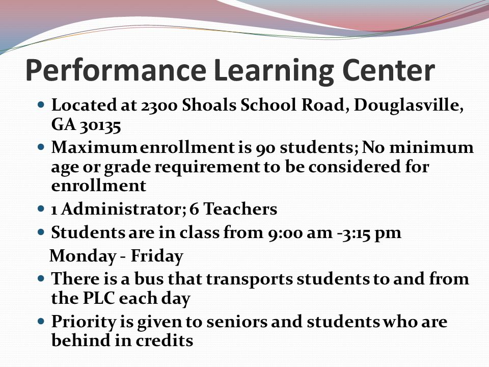 Performance Learning Center Located at 2300 Shoals School Road, Douglasville, GA 30135 Maximum enrollment is 90 students; No minimum age or grade requ