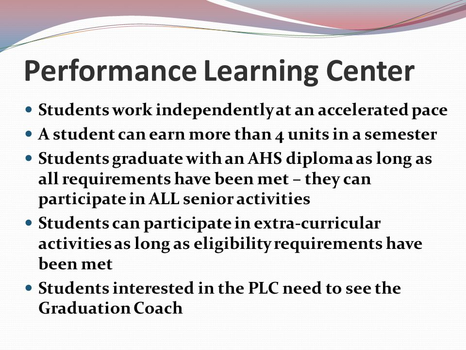 Performance Learning Center Students work independently at an accelerated pace A student can earn more than 4 units in a semester Students graduate with an AHS diploma as long as all requirements have been met – they can participate in ALL senior activities Students can participate in extra-curricular activities as long as eligibility requirements have been met Students interested in the PLC need to see the Graduation Coach