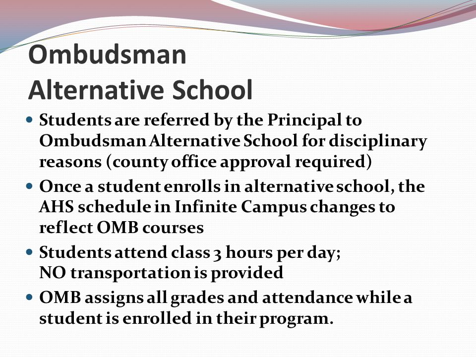 Ombudsman Alternative School Students are referred by the Principal to Ombudsman Alternative School for disciplinary reasons (county office approval required) Once a student enrolls in alternative school, the AHS schedule in Infinite Campus changes to reflect OMB courses Students attend class 3 hours per day; NO transportation is provided OMB assigns all grades and attendance while a student is enrolled in their program.
