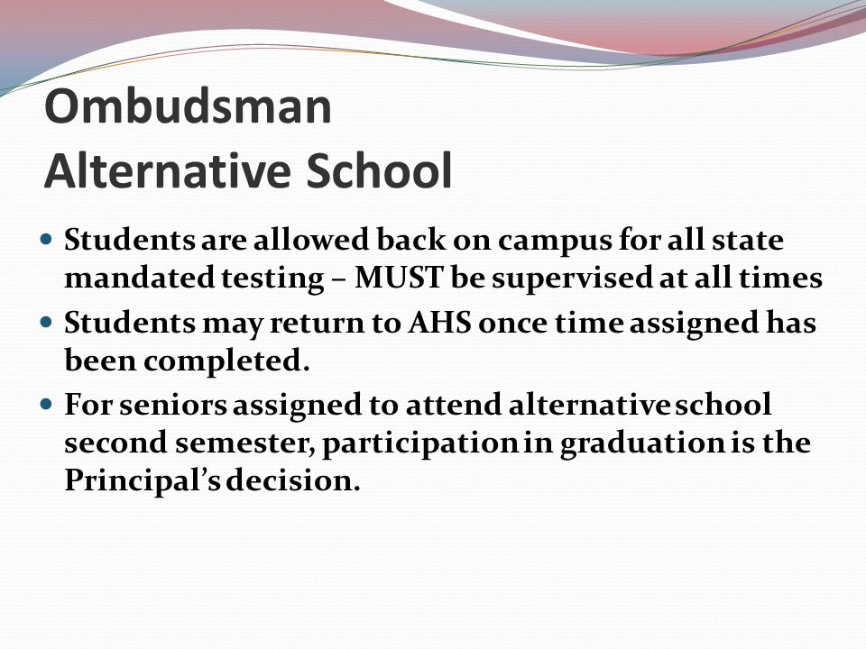Ombudsman Alternative School Students are allowed back on campus for all state mandated testing – MUST be supervised at all times Students may return