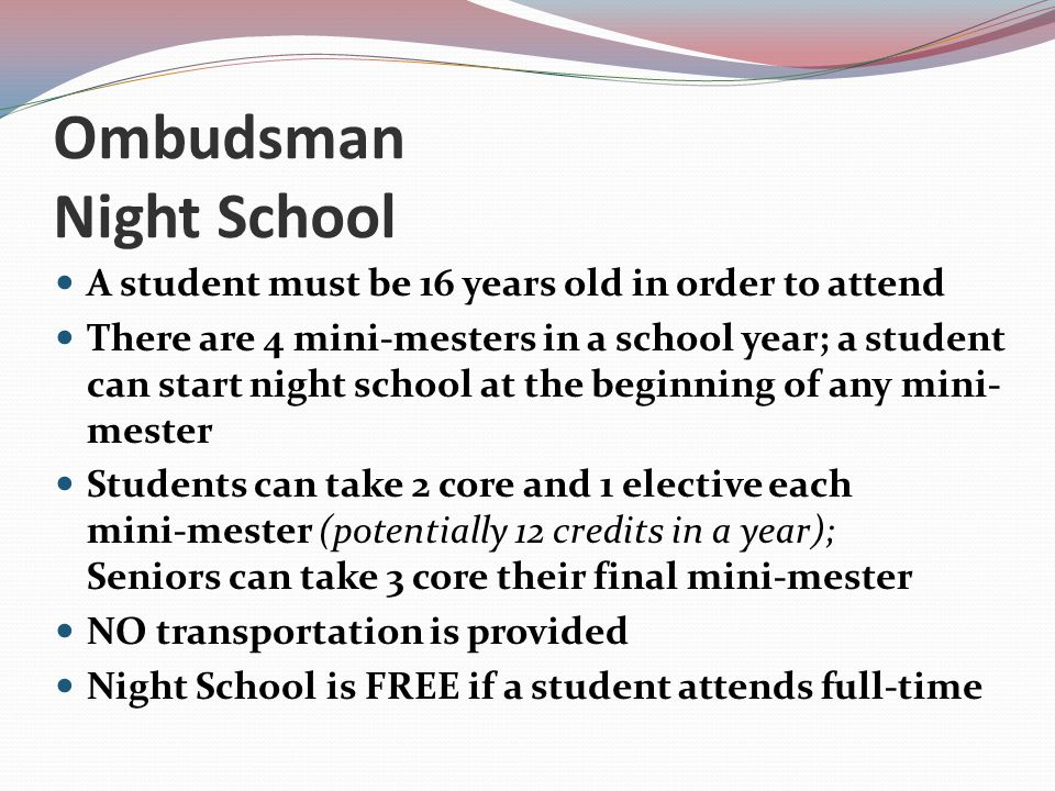 Ombudsman Night School A student must be 16 years old in order to attend There are 4 mini-mesters in a school year; a student can start night school a