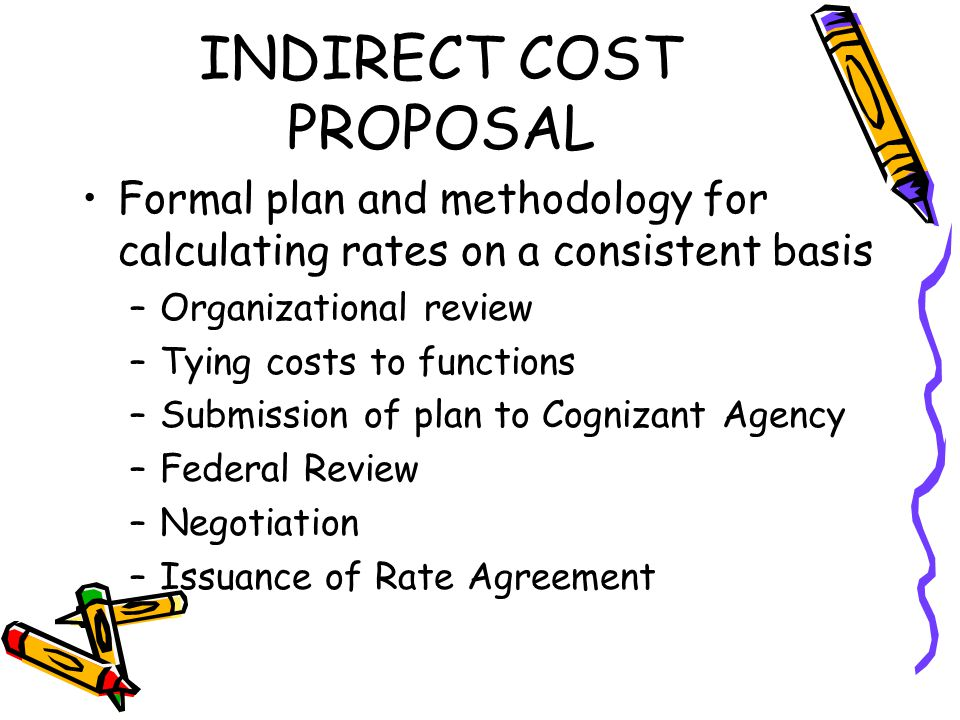 INDIRECT COST PROPOSAL Formal plan and methodology for calculating rates on a consistent basis –Organizational review –Tying costs to functions –Submission of plan to Cognizant Agency –Federal Review –Negotiation –Issuance of Rate Agreement