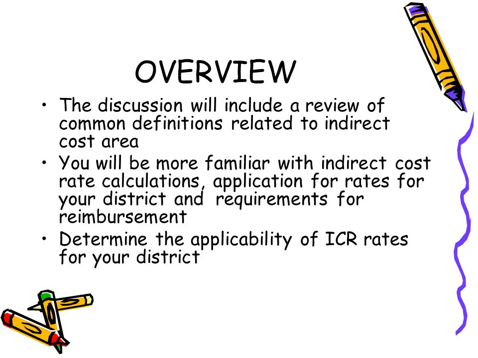 OVERVIEW The discussion will include a review of common definitions related to indirect cost area You will be more familiar with indirect cost rate calculations, application for rates for your district and requirements for reimbursement Determine the applicability of ICR rates for your district