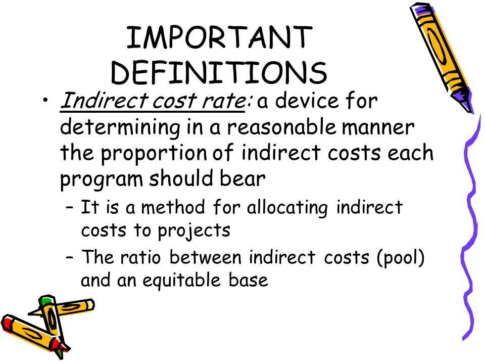 IMPORTANT DEFINITIONS Indirect cost rate: a device for determining in a reasonable manner the proportion of indirect costs each program should bear –It is a method for allocating indirect costs to projects –The ratio between indirect costs (pool) and an equitable base