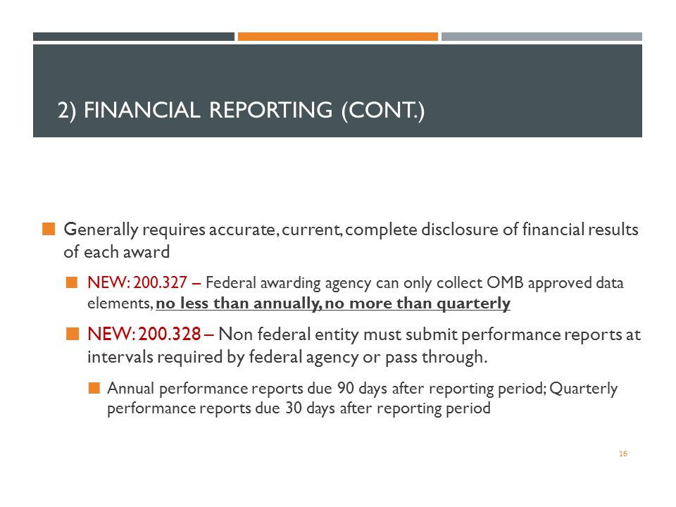 2) FINANCIAL REPORTING (CONT.) Generally requires accurate, current, complete disclosure of financial results of each award NEW: 200.327 – Federal awa
