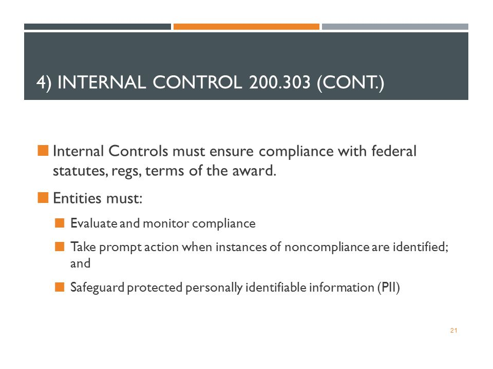 4) INTERNAL CONTROL 200.303 (CONT.) Internal Controls must ensure compliance with federal statutes, regs, terms of the award. Entities must: Evaluate