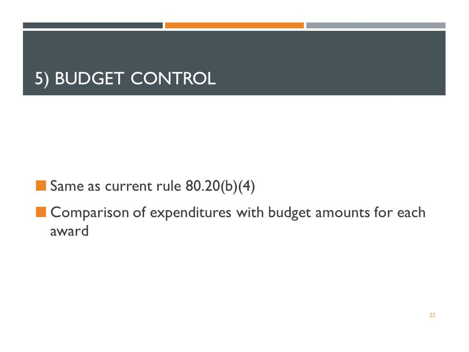 5) BUDGET CONTROL Same as current rule 80.20(b)(4) Comparison of expenditures with budget amounts for each award 22