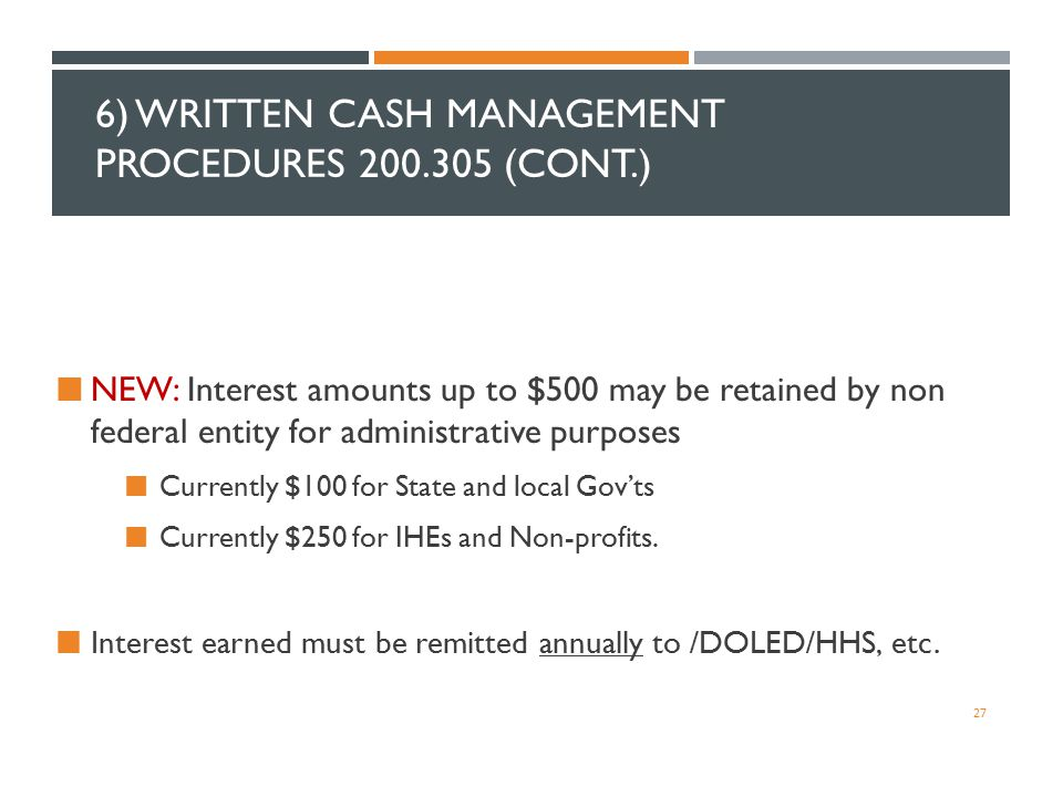 6) WRITTEN CASH MANAGEMENT PROCEDURES 200.305 (CONT.) NEW: Interest amounts up to $500 may be retained by non federal entity for administrative purpos
