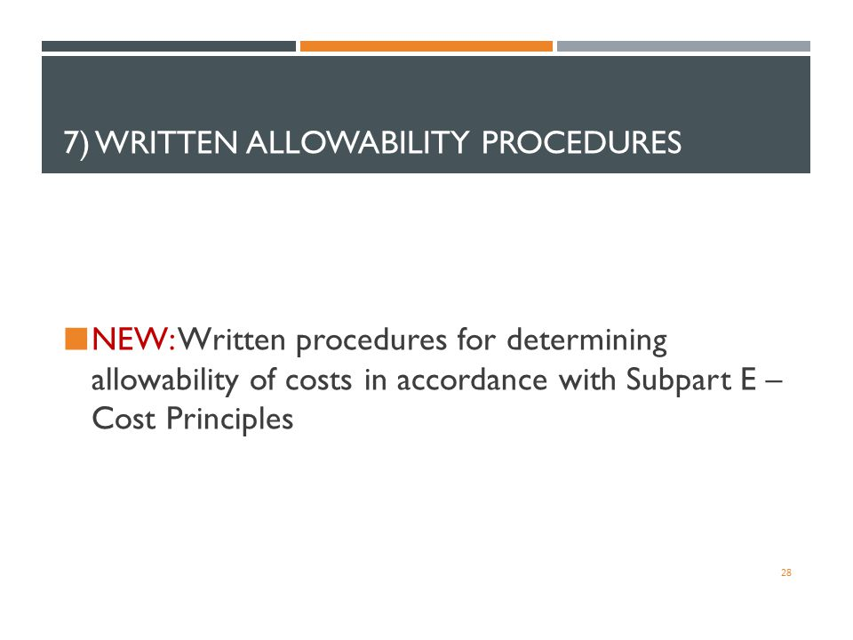 7) WRITTEN ALLOWABILITY PROCEDURES NEW: Written procedures for determining allowability of costs in accordance with Subpart E – Cost Principles 28