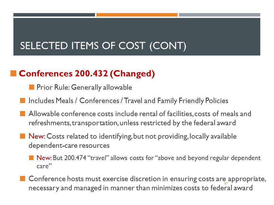 SELECTED ITEMS OF COST (CONT) 37 Conferences 200.432 (Changed) Prior Rule: Generally allowable Includes Meals / Conferences / Travel and Family Friend