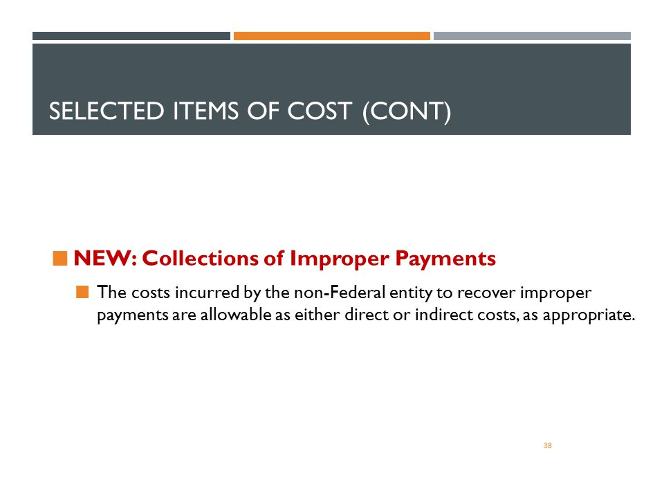 SELECTED ITEMS OF COST (CONT) 38 NEW: Collections of Improper Payments The costs incurred by the non-Federal entity to recover improper payments are a