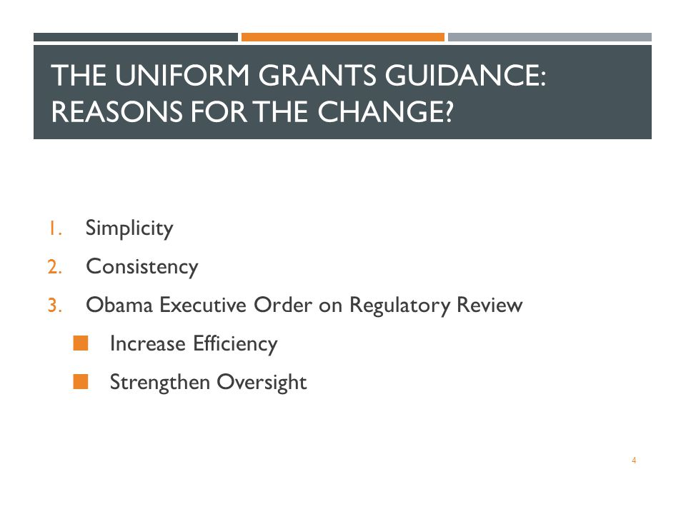 THE UNIFORM GRANTS GUIDANCE: REASONS FOR THE CHANGE? 1. Simplicity 2. Consistency 3. Obama Executive Order on Regulatory Review Increase Efficiency St