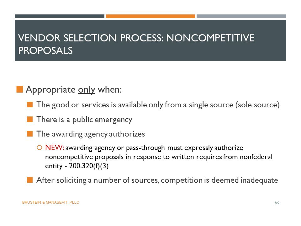 VENDOR SELECTION PROCESS: NONCOMPETITIVE PROPOSALS Appropriate only when: The good or services is available only from a single source (sole source) Th