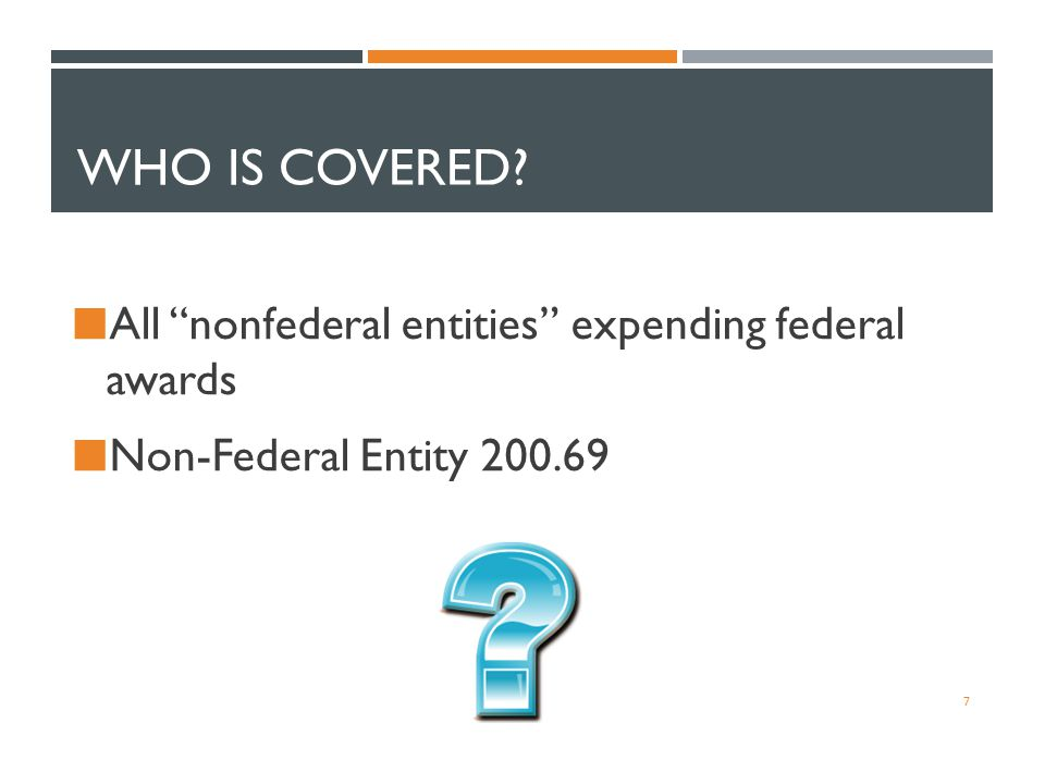 "WHO IS COVERED? All ""nonfederal entities"" expending federal awards Non-Federal Entity 200.69 7"