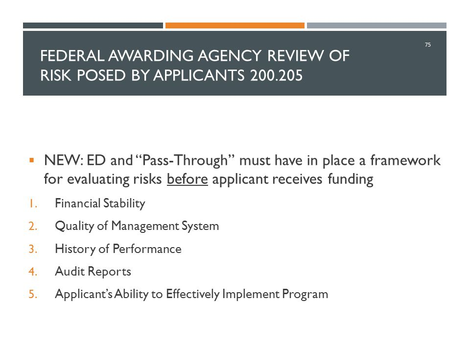 "FEDERAL AWARDING AGENCY REVIEW OF RISK POSED BY APPLICANTS 200.205  NEW: ED and ""Pass-Through"" must have in place a framework for evaluating risks be"
