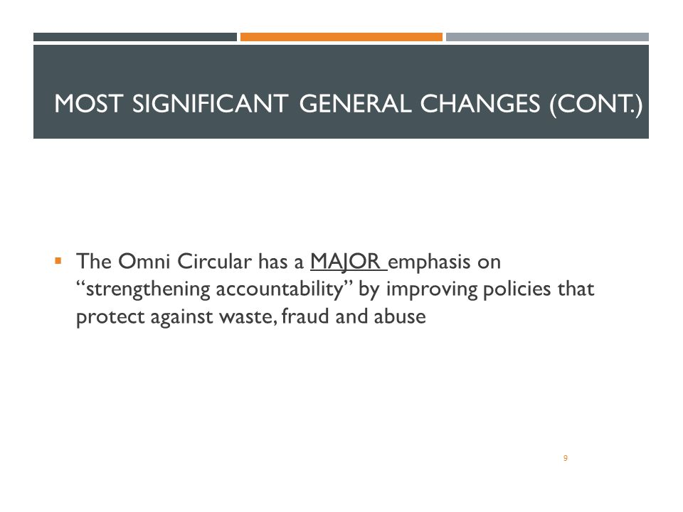"MOST SIGNIFICANT GENERAL CHANGES (CONT.) 9  The Omni Circular has a MAJOR emphasis on ""strengthening accountability"" by improving policies that prote"