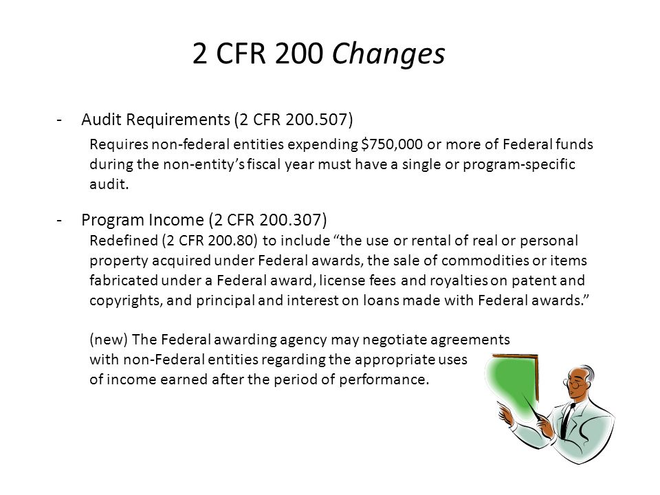 2 CFR 200 Changes -Audit Requirements (2 CFR 200.507) Requires non-federal entities expending $750,000 or more of Federal funds during the non-entity'