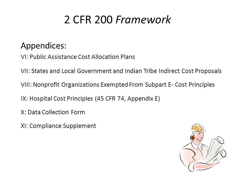 2 CFR 200 Framework Appendices: VI: Public Assistance Cost Allocation Plans VII: States and Local Government and Indian Tribe Indirect Cost Proposals