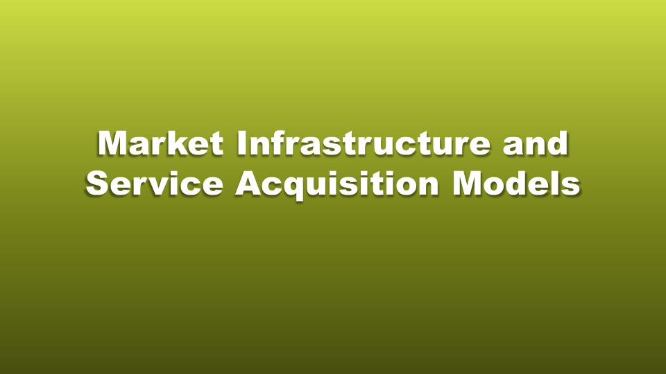 Market Infrastructure and Service Acquisition Models