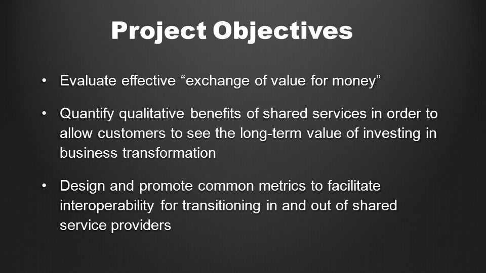 Evaluate effective exchange of value for money Evaluate effective exchange of value for money Quantify qualitative benefits of shared services in order to allow customers to see the long-term value of investing in business transformationQuantify qualitative benefits of shared services in order to allow customers to see the long-term value of investing in business transformation Design and promote common metrics to facilitate interoperability for transitioning in and out of shared service providersDesign and promote common metrics to facilitate interoperability for transitioning in and out of shared service providers Project Objectives