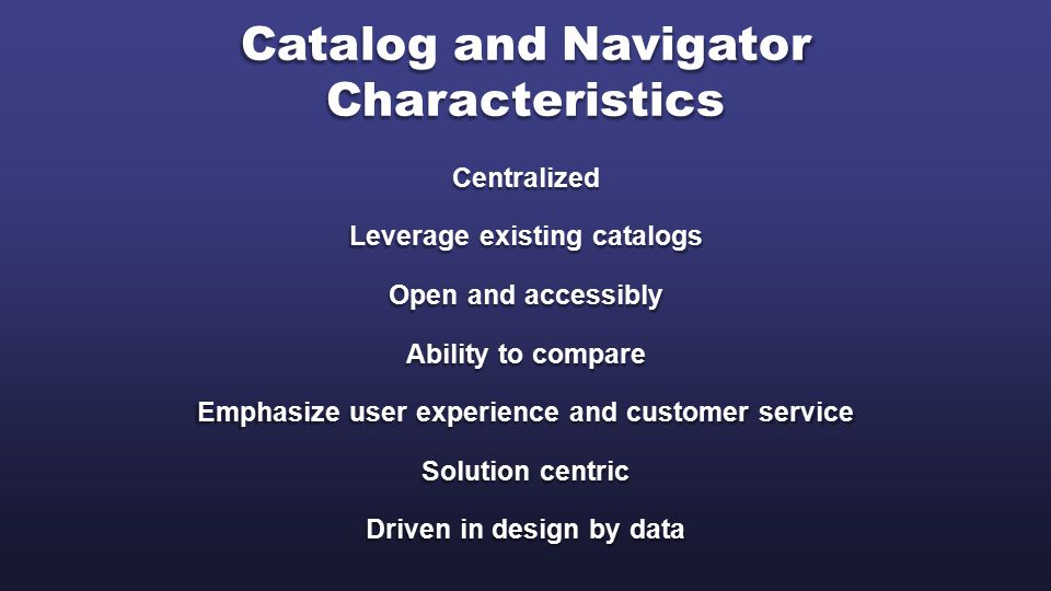 Catalog and Navigator Characteristics Centralized Leverage existing catalogs Open and accessibly Ability to compare Emphasize user experience and customer service Solution centric Driven in design by data