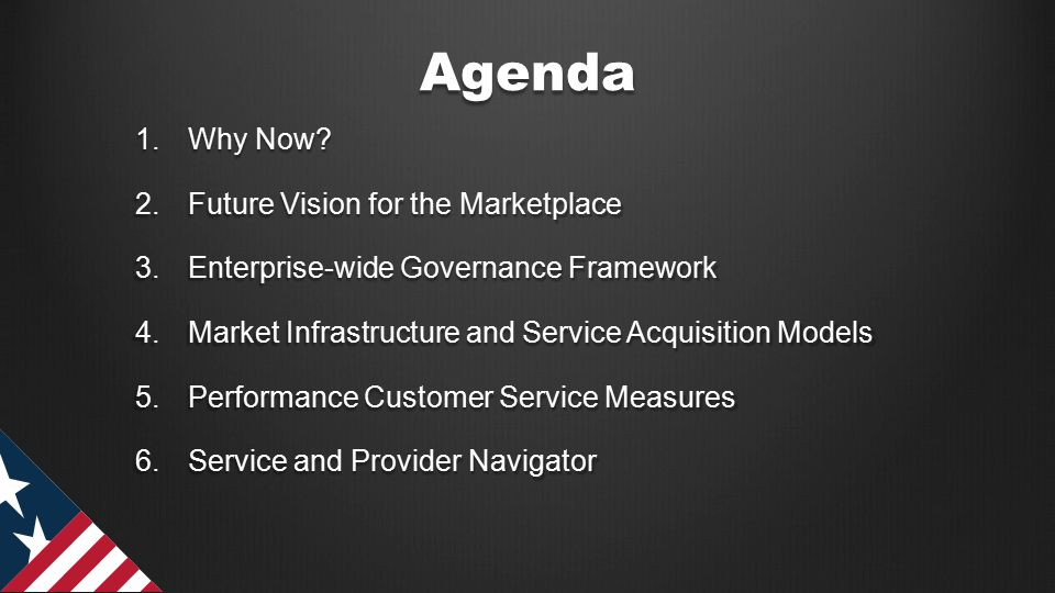 Agenda 1.Why Now? 2.Future Vision for the Marketplace 3.Enterprise-wide Governance Framework 4.Market Infrastructure and Service Acquisition Models 5.