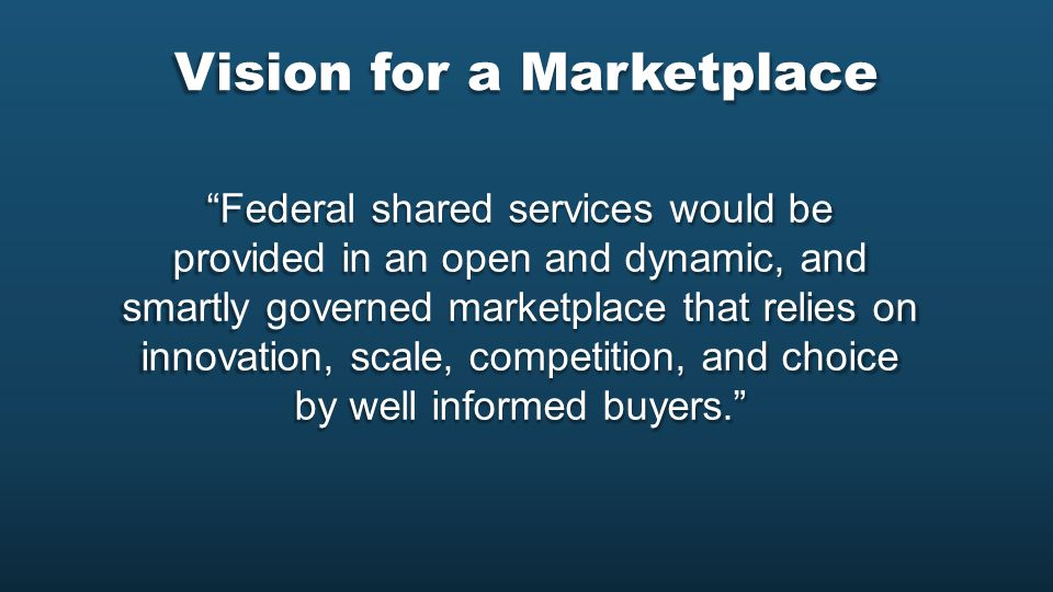 Vision for a Marketplace Federal shared services would be provided in an open and dynamic, and smartly governed marketplace that relies on innovation, scale, competition, and choice by well informed buyers.