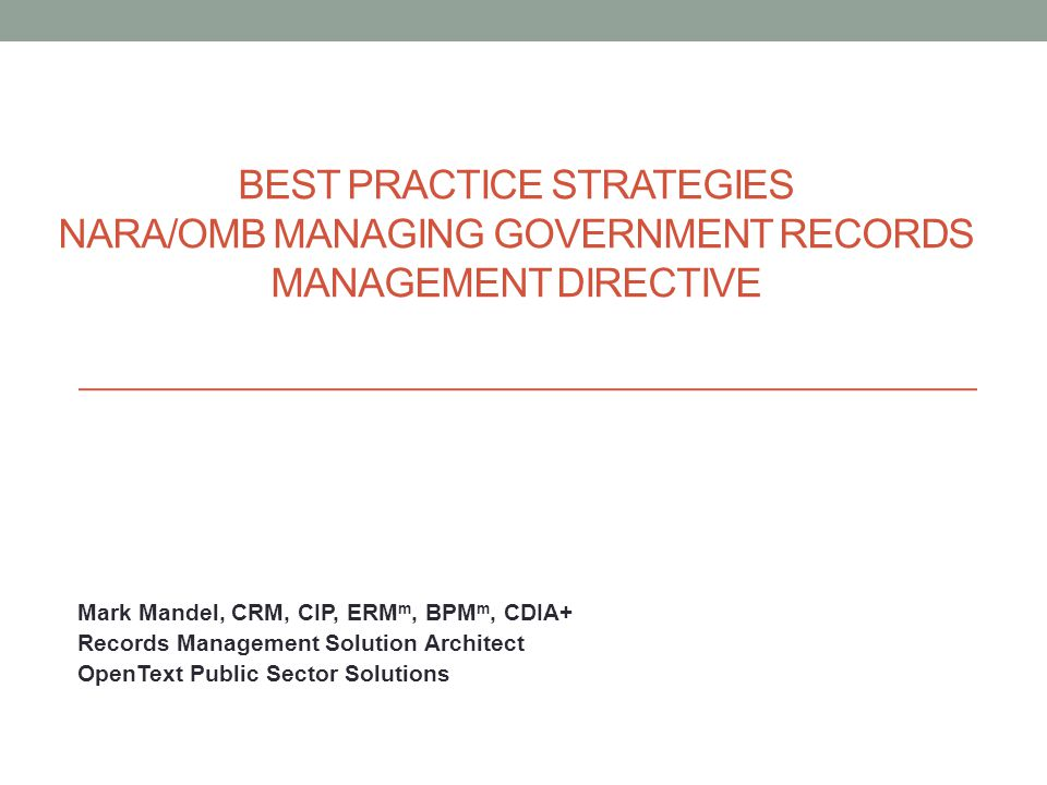 Mark Mandel, CRM, CIP, ERM m, BPM m, CDIA+ Records Management Solution Architect OpenText Public Sector Solutions BEST PRACTICE STRATEGIES NARA/OMB MANAGING GOVERNMENT RECORDS MANAGEMENT DIRECTIVE