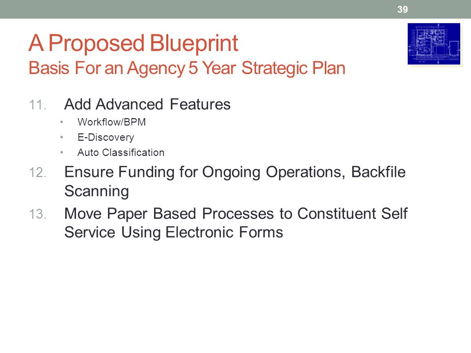 A Proposed Blueprint Basis For an Agency 5 Year Strategic Plan 11. Add Advanced Features Workflow/BPM E-Discovery Auto Classification 12. Ensure Fundi