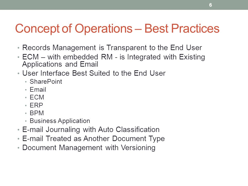 Concept of Operations – Best Practices Records Management is Transparent to the End User ECM – with embedded RM - is Integrated with Existing Applications and Email User Interface Best Suited to the End User SharePoint Email ECM ERP BPM Business Application E-mail Journaling with Auto Classification E-mail Treated as Another Document Type Document Management with Versioning 6