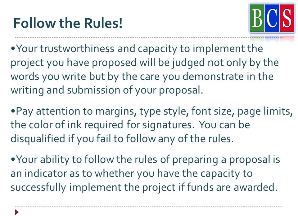 Your trustworthiness and capacity to implement the project you have proposed will be judged not only by the words you write but by the care you demonstrate in the writing and submission of your proposal.