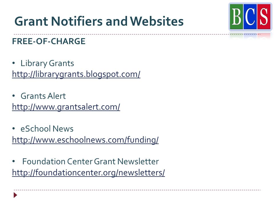 Grant Notifiers and Websites FREE-OF-CHARGE Library Grants http://librarygrants.blogspot.com/ Grants Alert http://www.grantsalert.com/ eSchool News http://www.eschoolnews.com/funding/ Foundation Center Grant Newsletter http://foundationcenter.org/newsletters/
