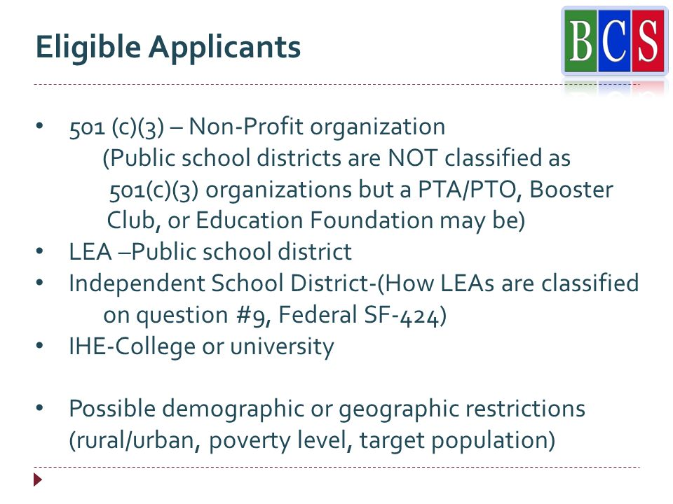 Eligible Applicants 501 (c)(3) – Non-Profit organization (Public school districts are NOT classified as 501(c)(3) organizations but a PTA/PTO, Booster Club, or Education Foundation may be) LEA –Public school district Independent School District-(How LEAs are classified on question #9, Federal SF-424) IHE-College or university Possible demographic or geographic restrictions (rural/urban, poverty level, target population)