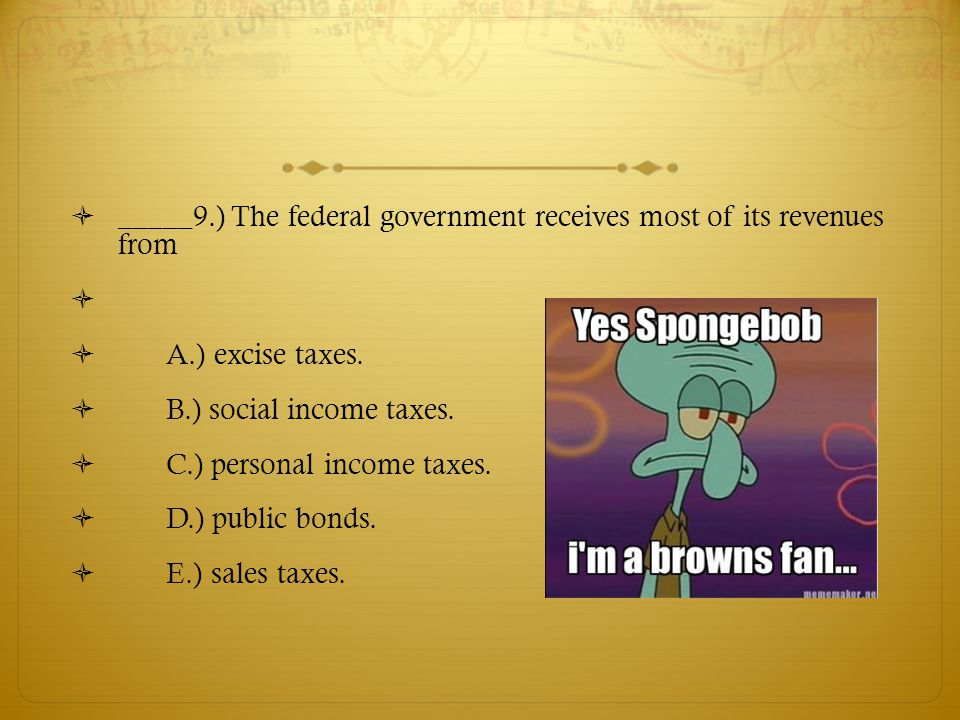  _____9.) The federal government receives most of its revenues from   A.) excise taxes.