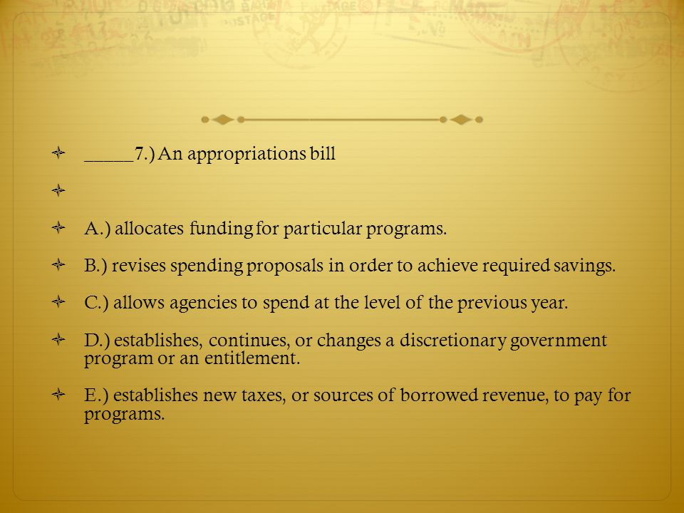  _____7.) An appropriations bill   A.) allocates funding for particular programs.