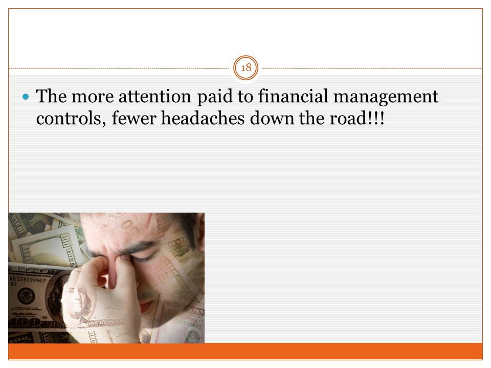 The more attention paid to financial management controls, fewer headaches down the road!!! 18