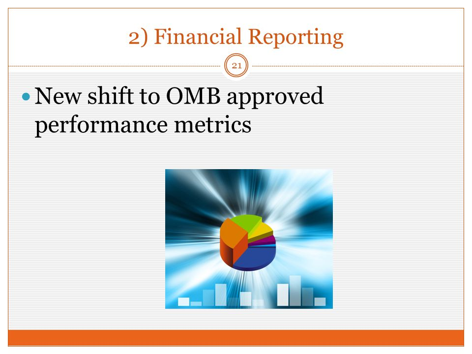 2) Financial Reporting New shift to OMB approved performance metrics 21