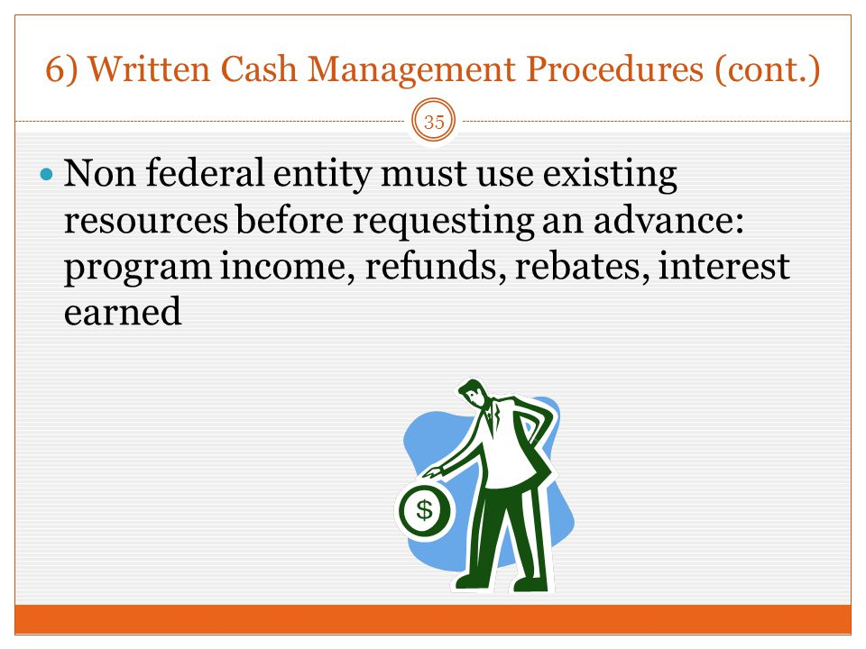 6) Written Cash Management Procedures (cont.) Non federal entity must use existing resources before requesting an advance: program income, refunds, rebates, interest earned 35