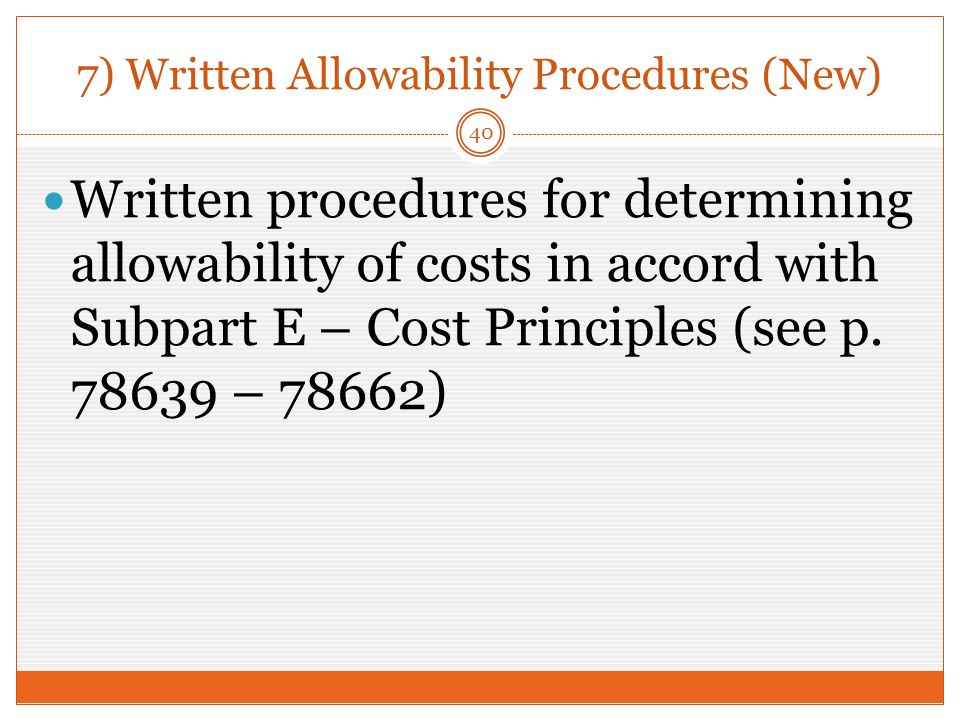 7) Written Allowability Procedures (New) Written procedures for determining allowability of costs in accord with Subpart E – Cost Principles (see p.