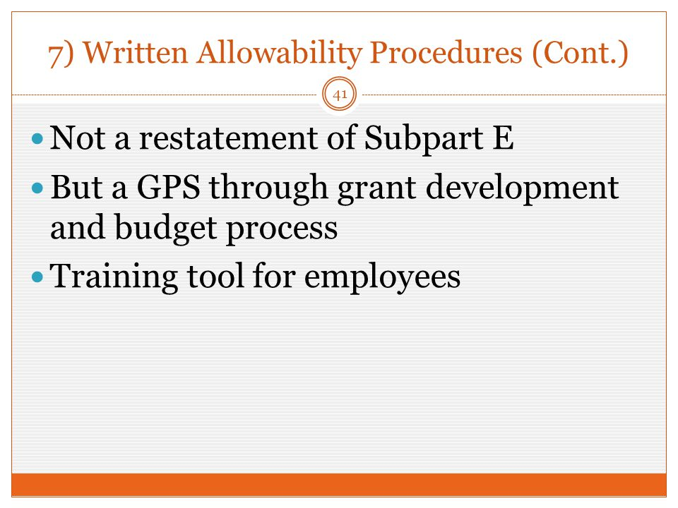 7) Written Allowability Procedures (Cont.) Not a restatement of Subpart E But a GPS through grant development and budget process Training tool for employees 41