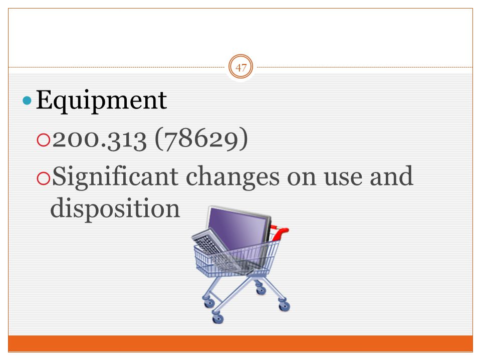 47 Equipment  200.313 (78629)  Significant changes on use and disposition