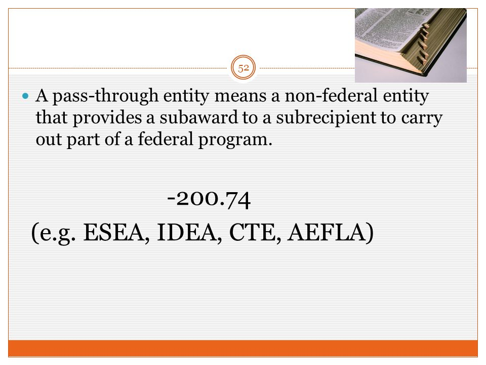 A pass-through entity means a non-federal entity that provides a subaward to a subrecipient to carry out part of a federal program.