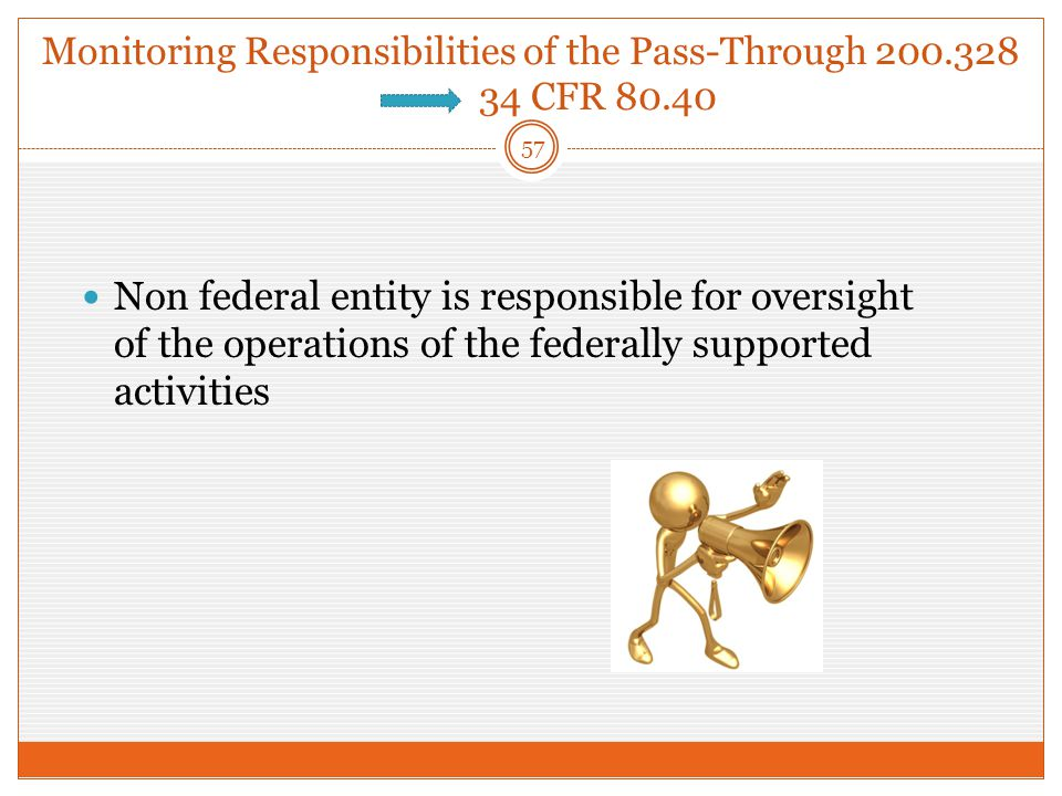 Monitoring Responsibilities of the Pass-Through 200.328 34 CFR 80.40 Non federal entity is responsible for oversight of the operations of the federally supported activities 57