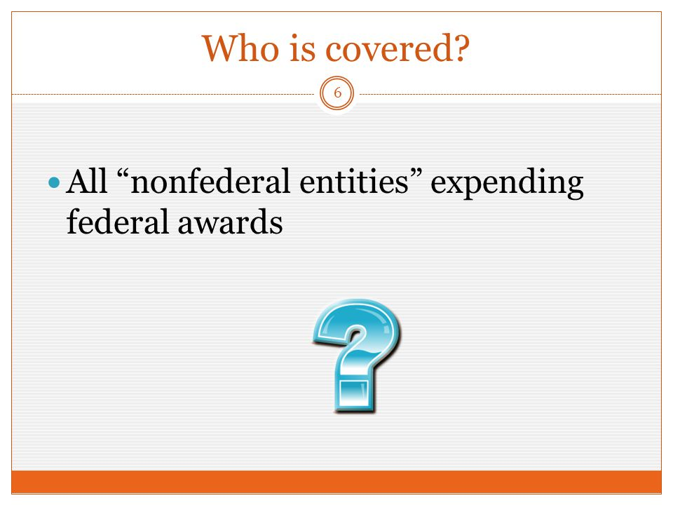 Who is covered All nonfederal entities expending federal awards 6