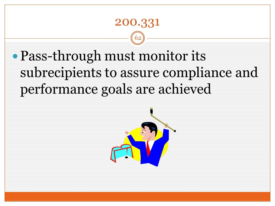 200.331 Pass-through must monitor its subrecipients to assure compliance and performance goals are achieved 62