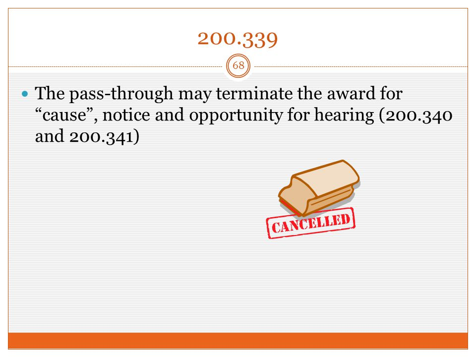 200.339 The pass-through may terminate the award for cause , notice and opportunity for hearing (200.340 and 200.341) 68