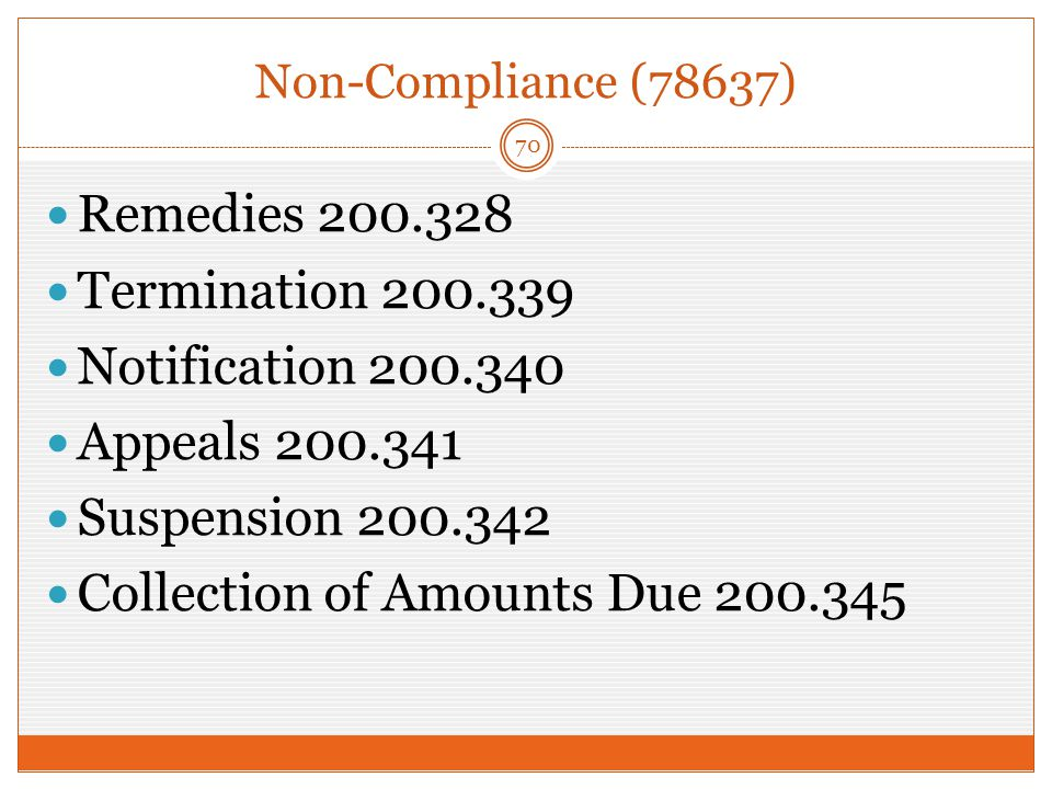 Non-Compliance (78637) 70 Remedies 200.328 Termination 200.339 Notification 200.340 Appeals 200.341 Suspension 200.342 Collection of Amounts Due 200.345