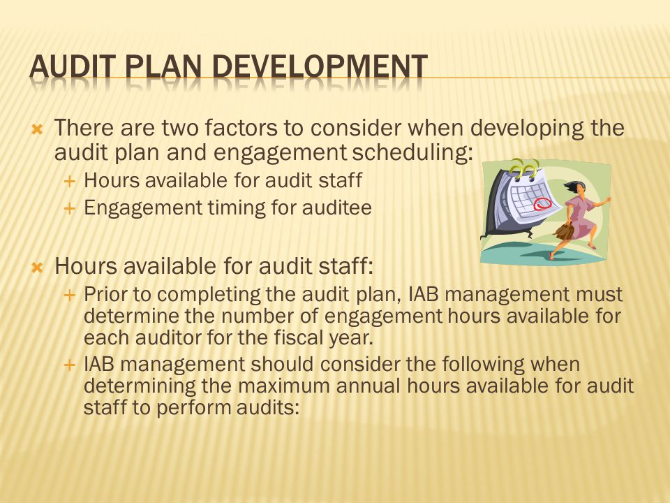  There are two factors to consider when developing the audit plan and engagement scheduling:  Hours available for audit staff  Engagement timing fo