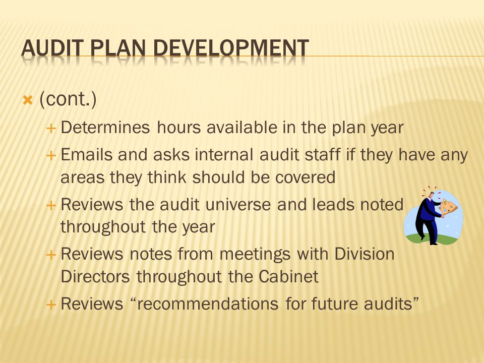  (cont.)  Determines hours available in the plan year  Emails and asks internal audit staff if they have any areas they think should be covered  Reviews the audit universe and leads noted throughout the year  Reviews notes from meetings with Division Directors throughout the Cabinet  Reviews recommendations for future audits